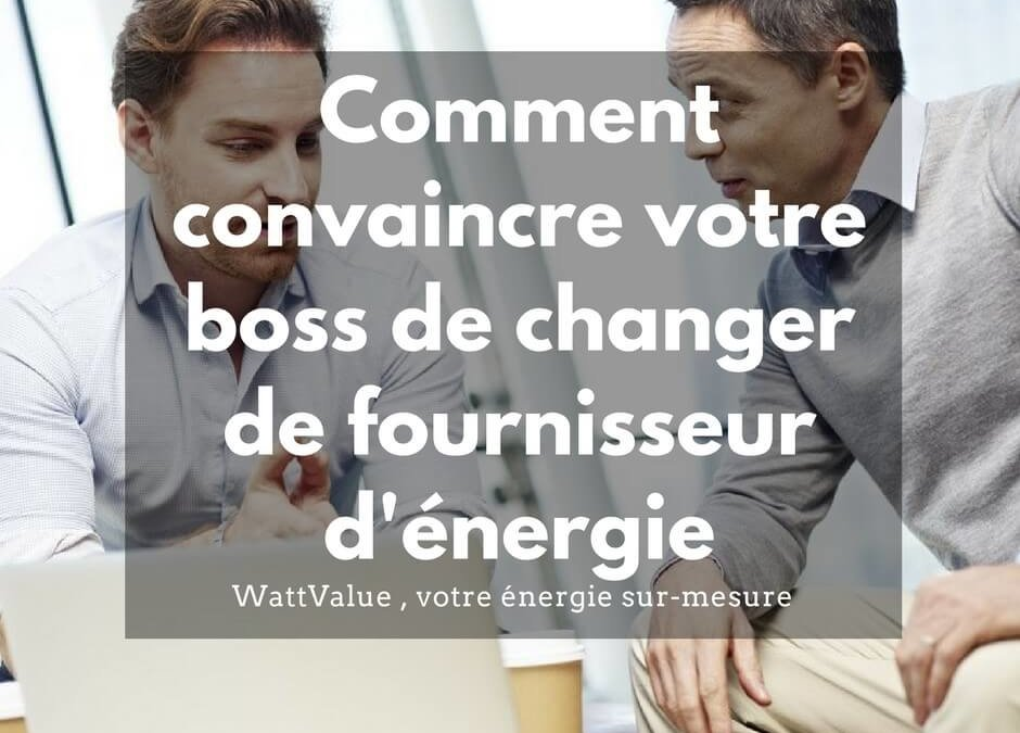 Comment convaincre votre boss de changer de fournisseur d'énergie ?
