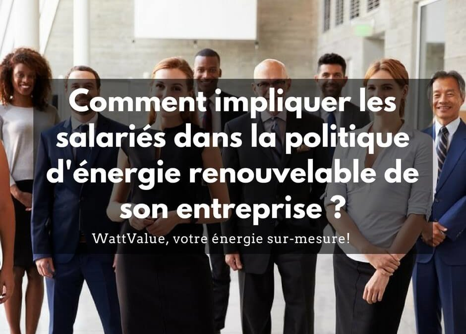 Comment impliquer ses salariés à la politique d'énergie renouvelable de l'entreprise ?