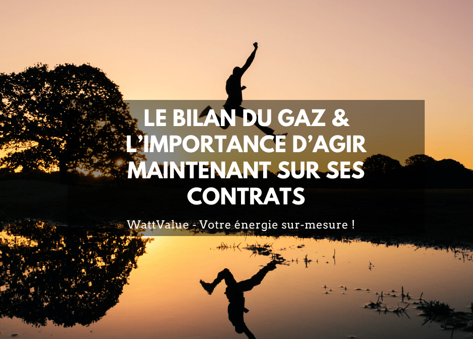 LE BILAN DU GAZ & L'IMPORTANCE D'AGIR MAINTENANT SUR SES CONTRATS